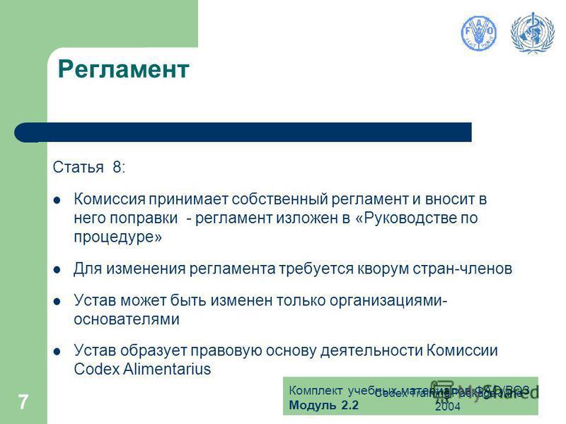 Комплект учебных материалов ФАО/ВОЗ Модуль 2.2 Codex Training Package June 2004 7 Регламент Статья 8: Комиссия принимает собственный регламент и вносит в него поправки - регламент изложен в «Руководстве по процедуре» Для изменения регламента требуетс