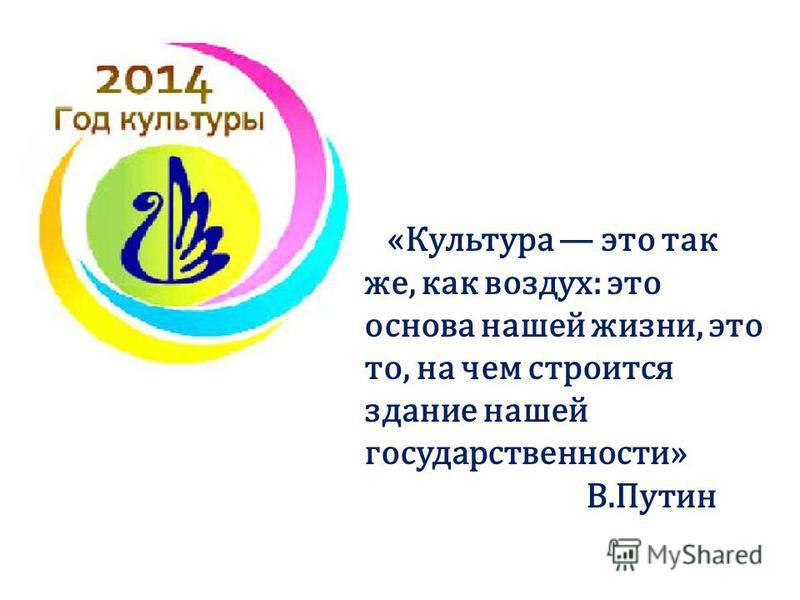 «Культура это так же, как воздух: это основа нашей жизни, это то, на чем строится здание нашей государственности» В.Путин