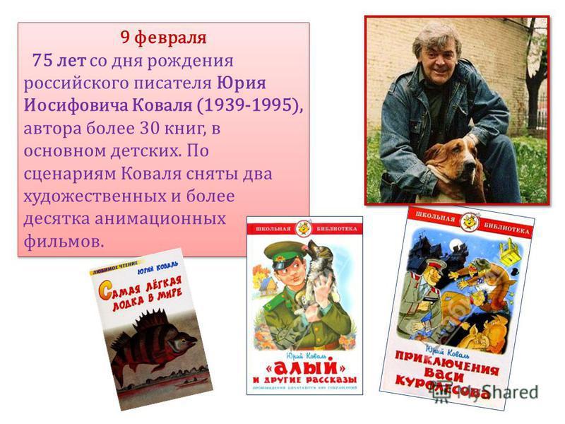 9 февраля 75 лет со дня рождения российского писателя Юрия Иосифовича Коваля (1939-1995), автора более 30 книг, в основном детских. По сценариям Коваля сняты два художественных и более десятка анимационных фильмов. 9 февраля 75 лет со дня рождения ро