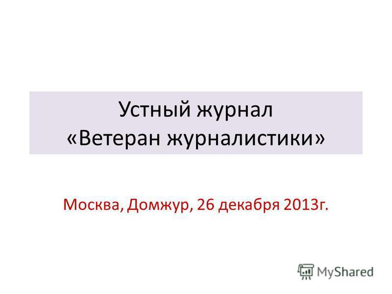 Устный журнал «Ветеран журналистики» Москва, Домжур, 26 декабря 2013 г.