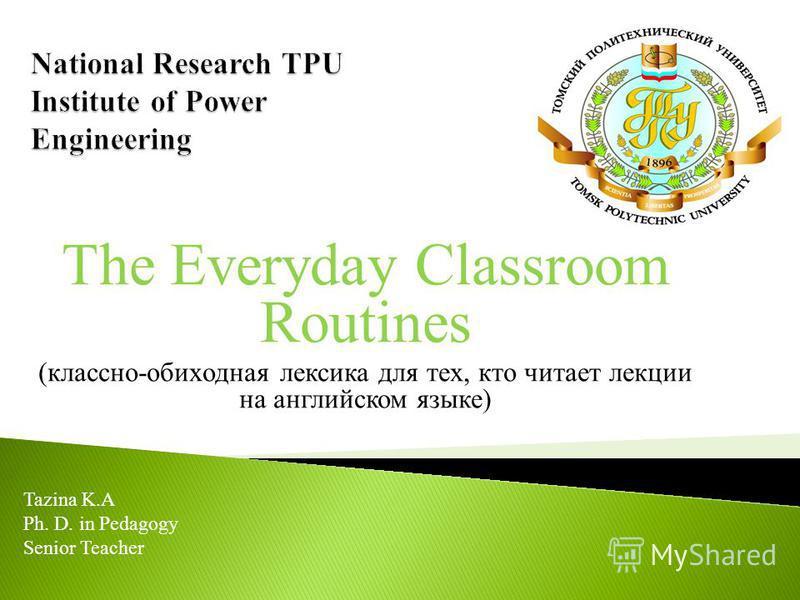 The Everyday Classroom Routines (классно-обиходная лексика для тех, кто читает лекции на английском языке) Tazina K.A Ph. D. in Pedagogy Senior Teacher