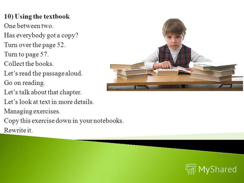 10) Using the textbook One between two. Has everybody got a copy? Turn over the page 52. Turn to page 57. Collect the books. Lets read the passage aloud. Go on reading. Lets talk about that chapter. Lets look at text in more details. Managing exercis