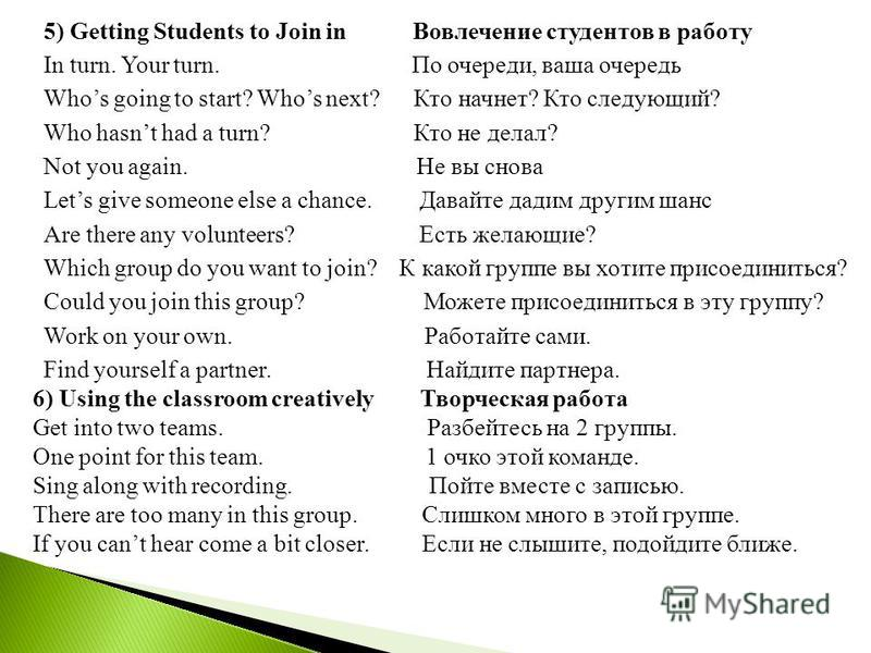 5) Getting Students to Join in Вовлечение студентов в работу In turn. Your turn. По очереди, ваша очередь Whos going to start? Whos next? Кто начнет? Кто следующий? Who hasnt had a turn? Кто не делал? Not you again. Не вы снова Lets give someone else