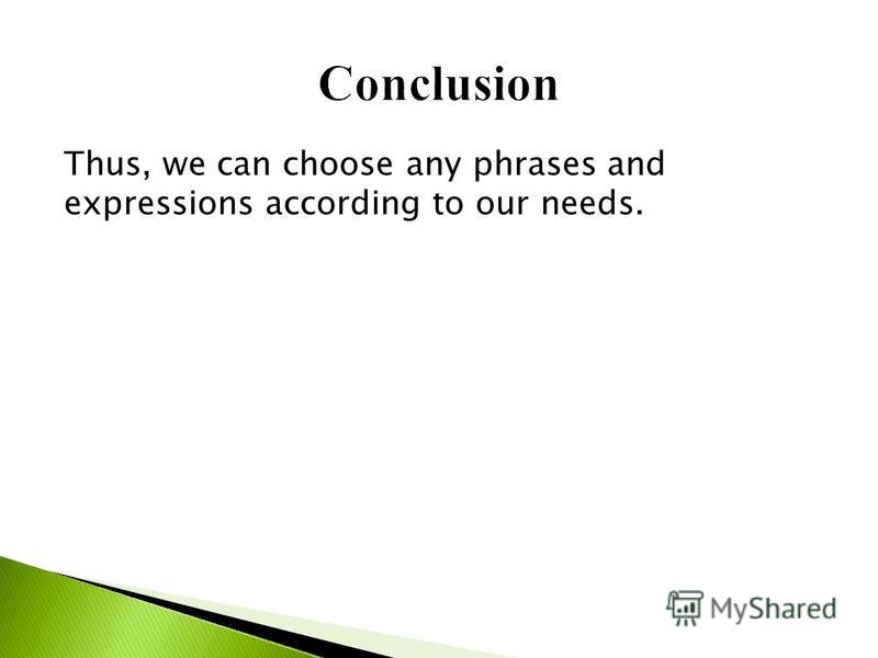 Thus, we can choose any phrases and expressions according to our needs.