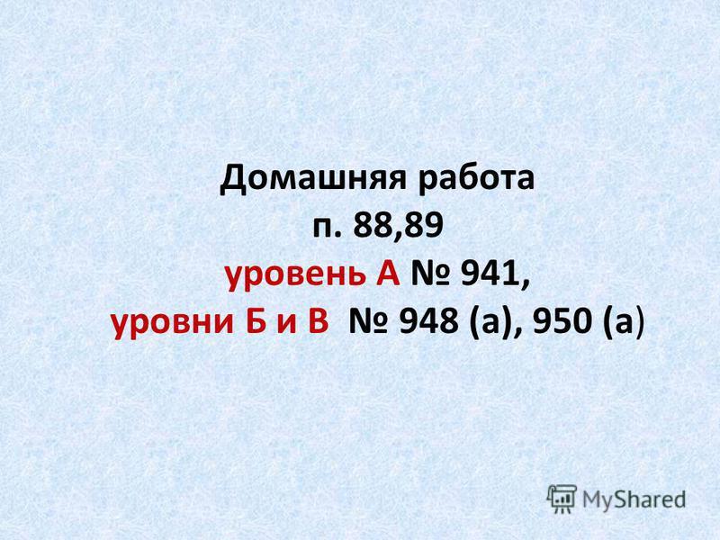 Домашняя работа п. 88,89 уровень А 941, уровни Б и В 948 (а), 950 (а)