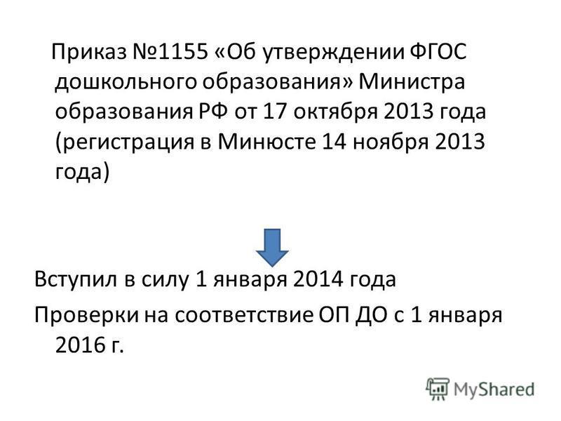 Приказ 1155 «Об утверждении ФГОС дошкольного образования» Министра образования РФ от 17 октября 2013 года (регистрация в Минюсте 14 ноября 2013 года) Вступил в силу 1 января 2014 года Проверки на соответствие ОП ДО с 1 января 2016 г.