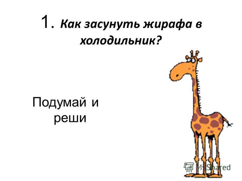 Подумай и реши 1. Как засунуть жирафа в холодильник?