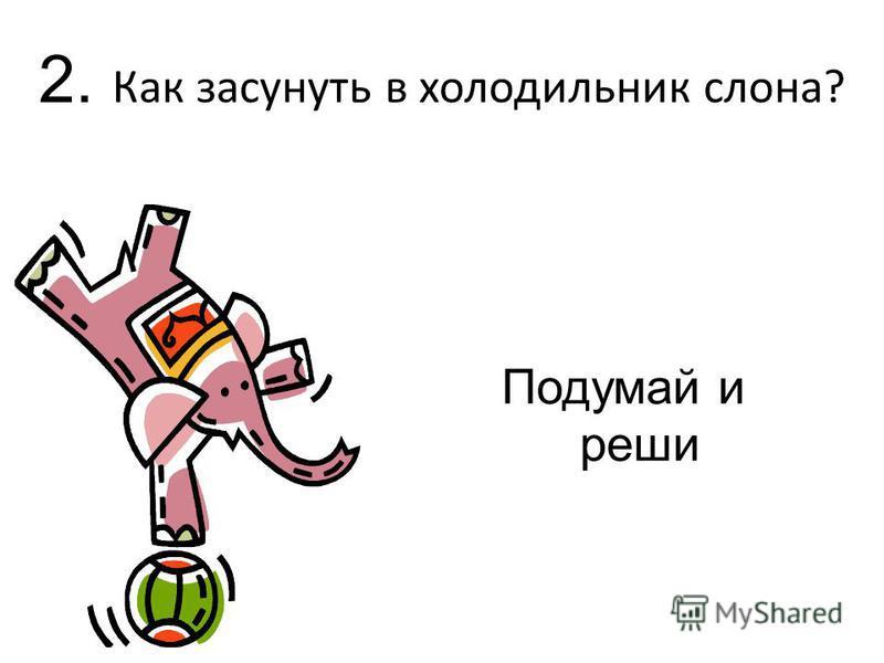 2. Как засунуть в холодильник слона? Подумай и реши
