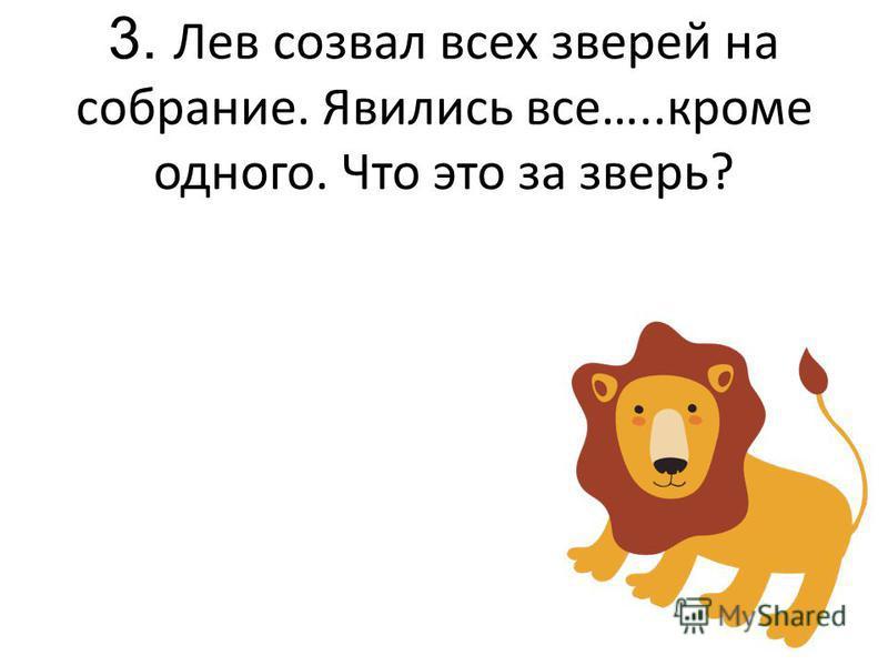 3. Лев созвал всех зверей на собрание. Явились все…..кроме одного. Что это за зверь?