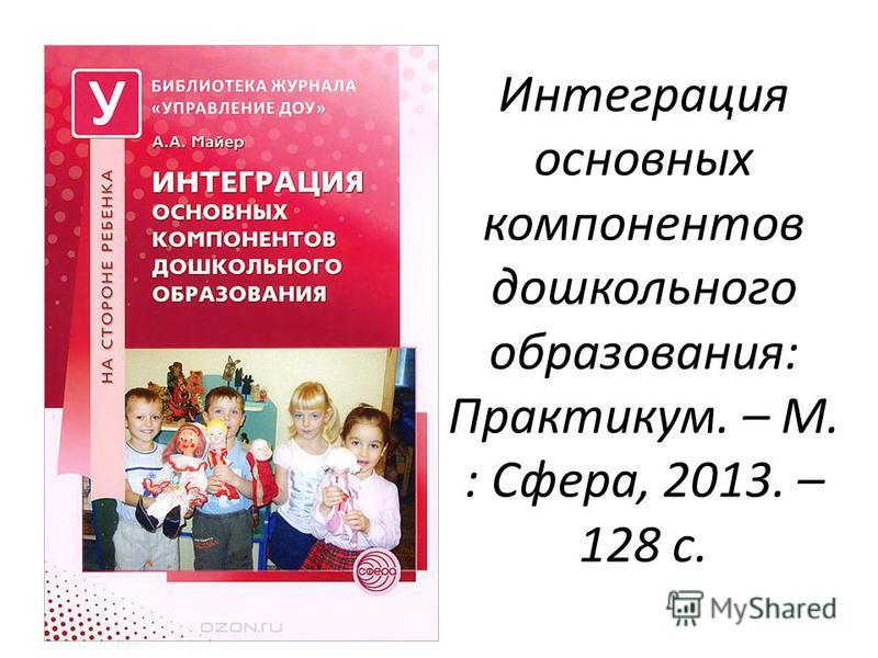Интеграция основных компонентов дошкольного образования: Практикум. – М. : Сфера, 2013. – 128 с.