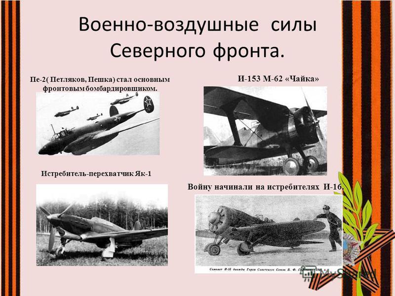 Пе-2( Петляков, Пешка) стал основным фронтовым бомбардировщиком. И-153 М-62 «Чайка» Истребитель-перехватчик Як-1 Войну начинали на истребителях И-16. Военно-воздушные силы Северного фронта.