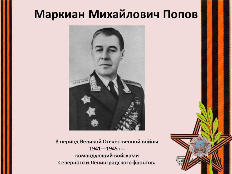 Маркиан Михайлович Попов В период Великой Отечественной войны 19411945 гг. командующий войсками Северного и Ленинградского фронтов.