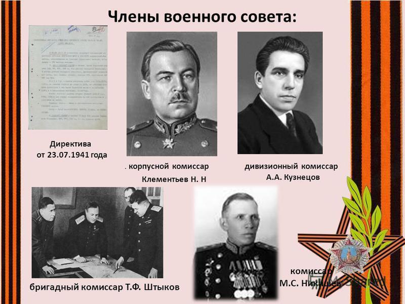 Члены военного совета:. корпусной комиссар Клементьев Н. Н комиссар М.С. Никишев бригадный комиссар Т.Ф. Штыков Директива от 23.07.1941 года дивизионный комиссар А.А. Кузнецов
