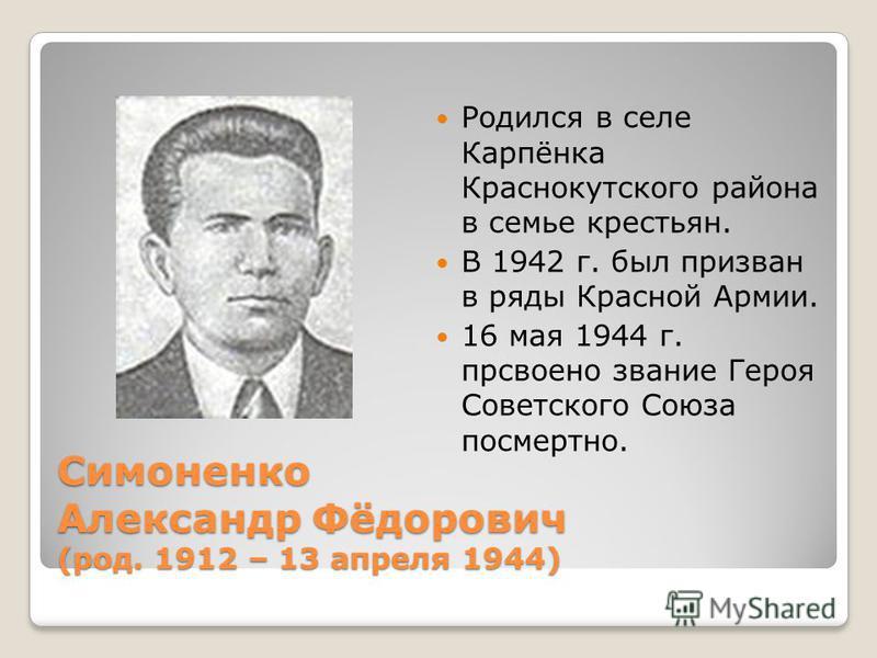 Симоненко Александр Фёдорович (род. 1912 – 13 апреля 1944) Родился в селе Карпёнка Краснокутского района в семье крестьян. В 1942 г. был призван в ряды Красной Армии. 16 мая 1944 г. присвоено звание Героя Советского Союза посмертно.