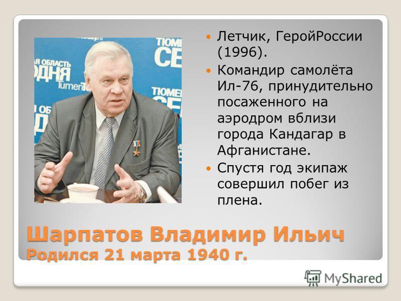 Шарпатов Владимир Ильич Родился 21 марта 1940 г. Летчик, Герой России (1996). Командир самолёта Ил-76, принудительно посаженного на аэродром вблизи города Кандагар в Афганистане. Спустя год экипаж совершил побег из плена.