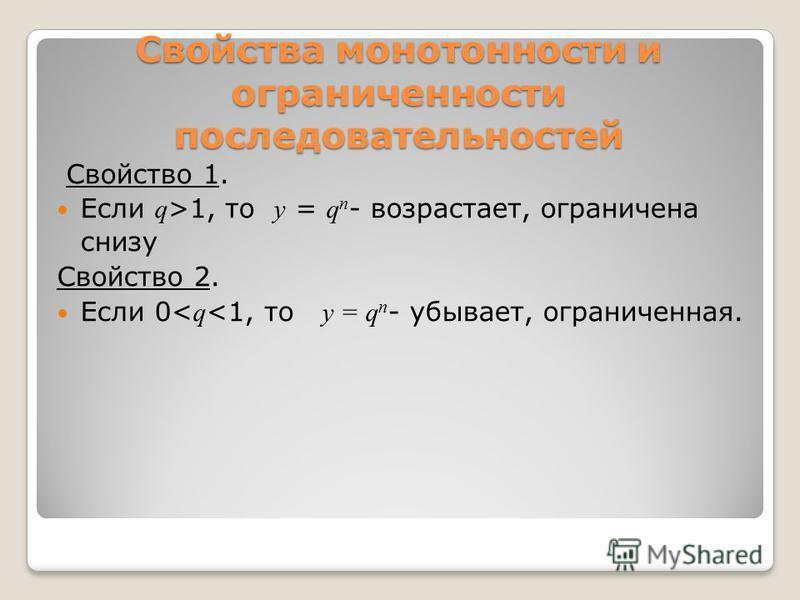 Свойства монотонности и ограниченности последовательностей Свойство 1. Если q >1, то у = q n - возрастает, ограничена снизу Свойство 2. Если 0< q <1, то у = q n - убывает, ограниченная.