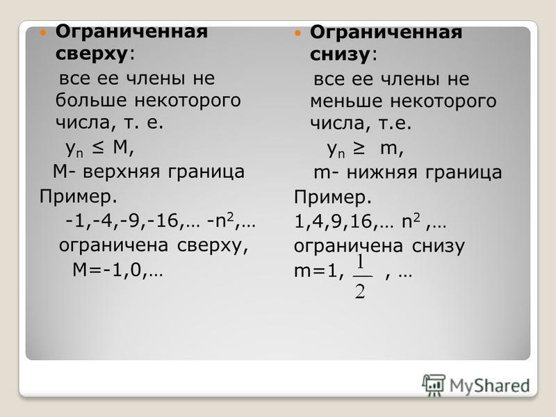 Ограниченная сверху: все ее члены не больше некоторого числа, т. е. у n М, М- верхняя граница Пример. -1,-4,-9,-16,… -n 2,… ограничена сверху, М=-1,0,… Ограниченная снизу: все ее члены не меньше некоторого числа, т.е. у n m, m- нижняя граница Пример.