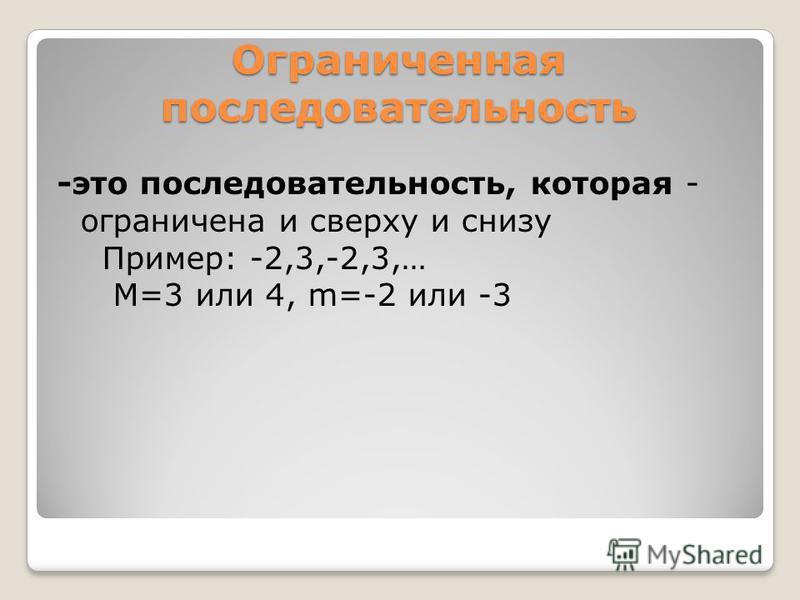 Ограниченная последовательность -это последовательность, которая - ограничена и сверху и снизу Пример: -2,3,-2,3,… М=3 или 4, m=-2 или -3