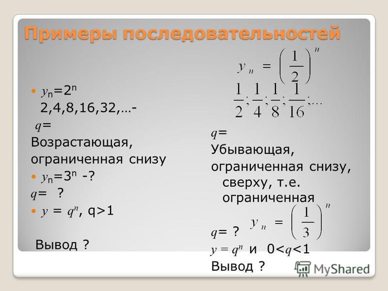 Примеры последовательностей y n =2 n 2,4,8,16,32,…- q = Возрастающая, ограниченная снизу y n =3 n -? q = ? у = q n, q>1 Вывод ? q = Убывающая, ограниченная снизу, сверху, т.е. ограниченная q = ? у = q n и 0< q <1 Вывод ?