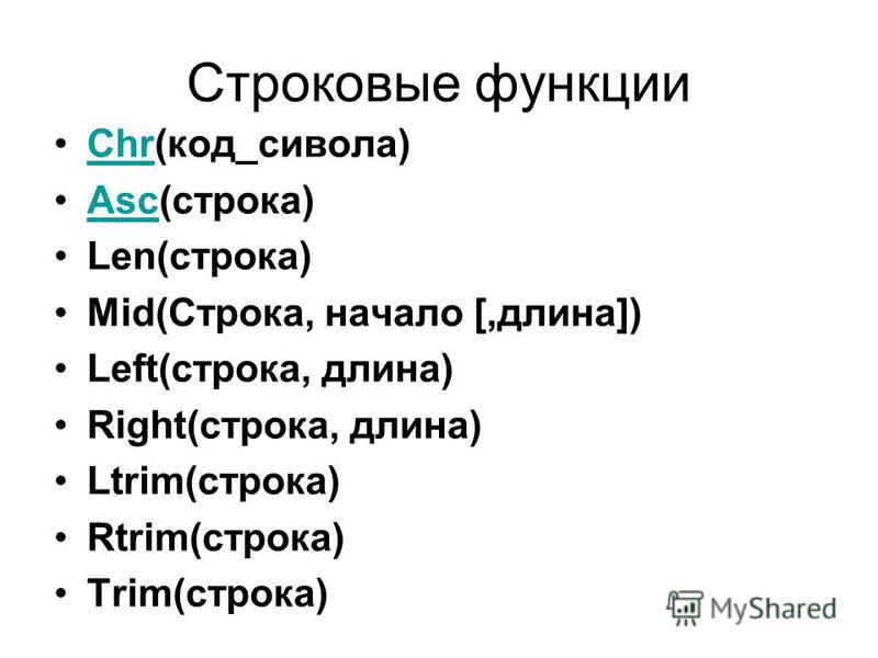Строковые функции Chr(код_символа)Chr Asc(строка)Asc Len(строка) Mid(Строка, начало [,длина]) Left(строка, длина) Right(строка, длина) Ltrim(строка) Rtrim(строка) Trim(строка)