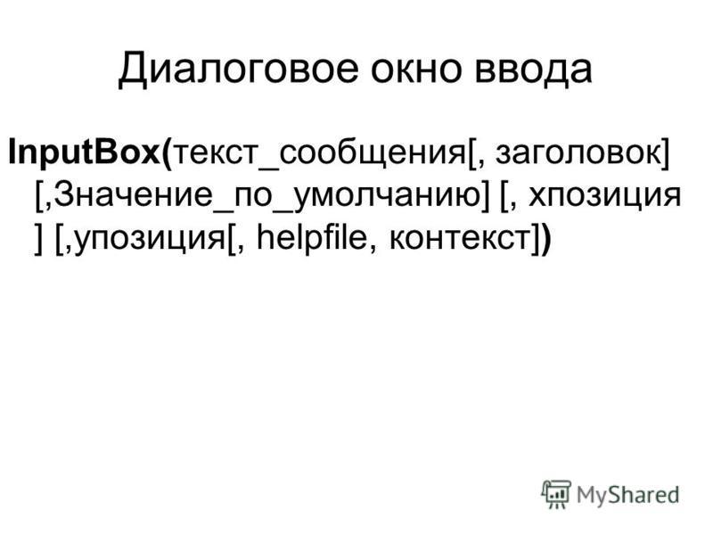 Диалоговое окно ввода InputBox(текст_сообщения[, заголовок] [,Значение_по_умолчанию] [, xпозиция ] [,yпозиция[, helpfile, контекст])