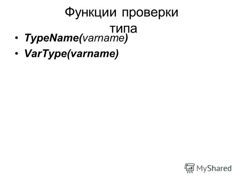 Функции проверки типа TypeName(varname) VarType(varname)