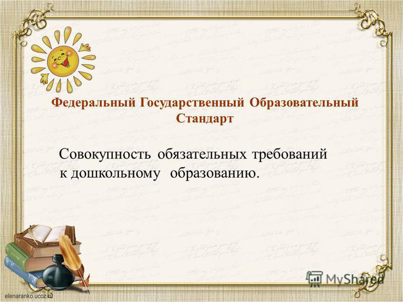 Федеральный Государственный Образовательный Стандарт Совокупность обязательных требований к дошкольному образованию.