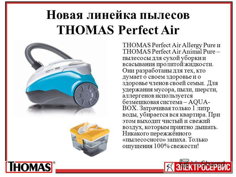 Новая линейка пылесос THOMAS Perfect Air THOMAS Perfect Air Allergy Pure и THOMAS Perfect Air Animal Pure – пылесосы для сухой уборки и всасывания пролитой жидкости. Они разработаны для тех, кто думает о своем здоровье и о здоровье членов своей семьи