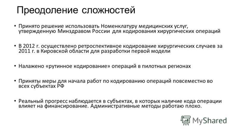 Объективные сложности Несовершенство Номенклатуры медицинских услуг, наличие собственных номенклатур операций в ряде субъектов РФ, отсутствие повсеместного кодирования операций Использование разных справочников МКБ-10, плохое кодирование сопутствующи
