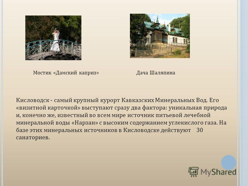 Мостик «Дамский каприз»Дача Шаляпина Кисловодск - самый крупный курорт Кавказских Минеральных Вод. Его «визитной карточкой» выступают сразу два фактора: уникальная природа и, конечно же, известный во всем мире источник питьевой лечебной минеральной в