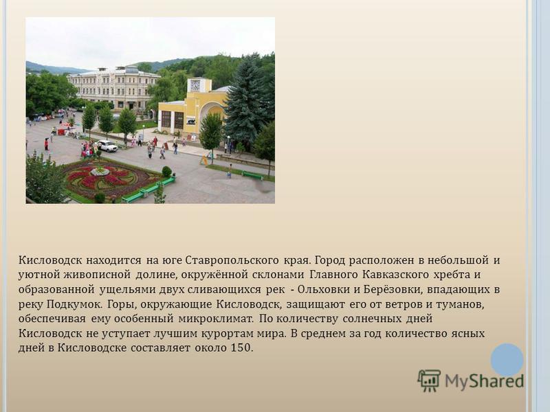 Кисловодск находится на юге Ставропольского края. Город расположен в небольшой и уютной живописной долине, окружённой склонами Главного Кавказского хребта и образованной ущельями двух сливающихся рек - Ольховки и Берёзовки, впадающих в реку Подкумок.