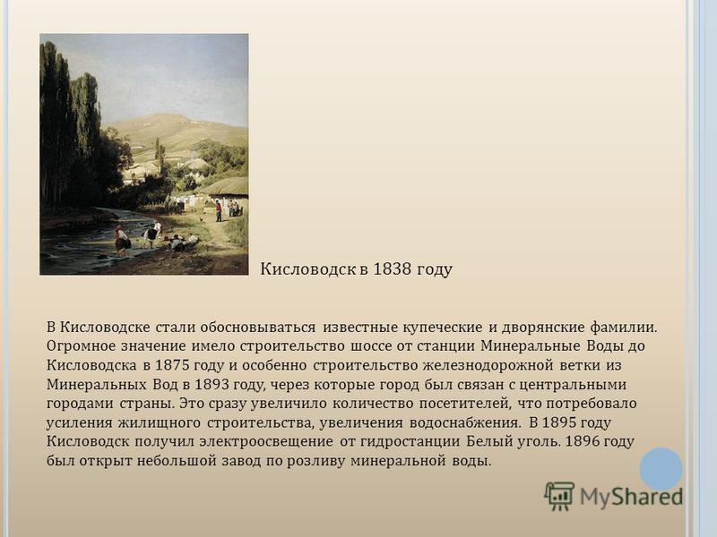 Кисловодск в 1838 году В Кисловодске стали обосновываться известные купеческие и дворянские фамилии. Огромное значение имело строительство шоссе от станции Минеральные Воды до Кисловодска в 1875 году и особенно строительство железнодорожной ветки из