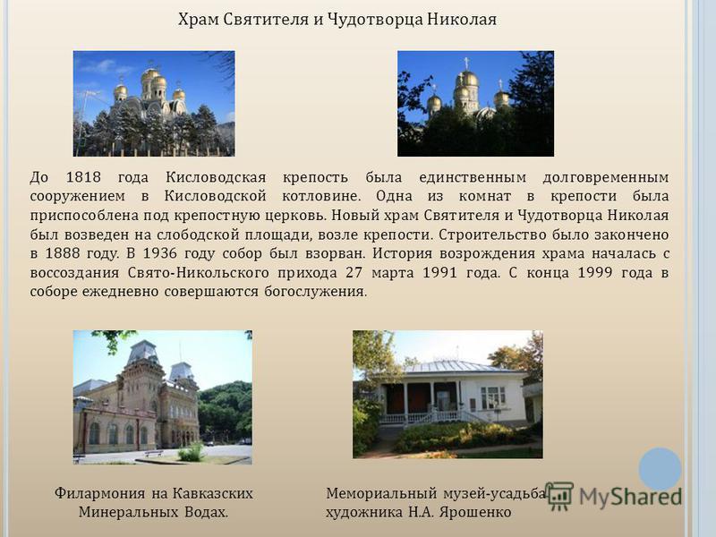 Храм Святителя и Чудотворца Николая До 1818 года Кисловодская крепость была единственным долговременным сооружением в Кисловодской котловине. Одна из комнат в крепости была приспособлена под крепостную церковь. Новый храм Святителя и Чудотворца Никол