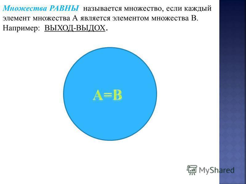 Множества РАВНЫ называется множество, если каждый элемент множества А является элементом множества В. Например: ВЫХОД-ВЫДОХ.