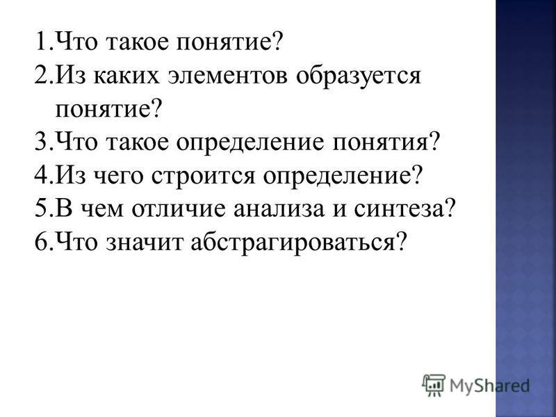1. Что такое понятие? 2. Из каких элементов образуется понятие? 3. Что такое определение понятия? 4. Из чего строится определение? 5. В чем отличие анализа и синтеза? 6. Что значит абстрагироваться?