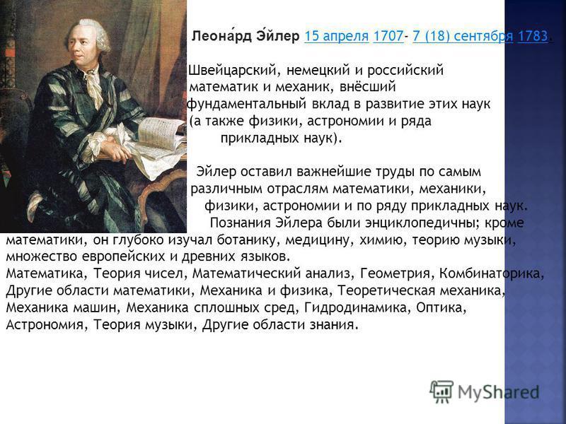 Леонард Эйлер 15 апреля 1707- 7 (18) сентября 1783.15 апреля 17077 (18) сентября 1783 Швейцарский, немецкий и российский математик и механик, внёсший фундаментальный вклад в развитие этих наук (а также физики, астрономии и ряда прикладных наук). Эйле