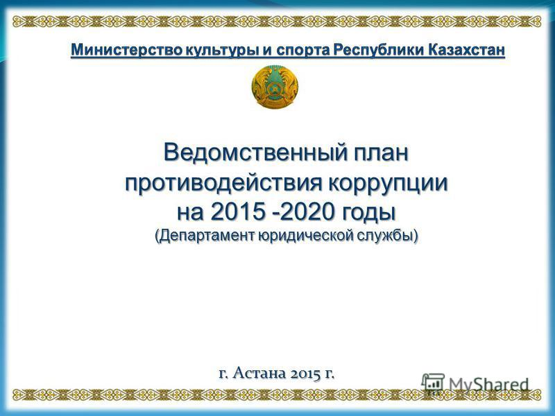 Ведомственный план противодействия коррупции на 2015 -2020 годы (Департамент юридической службы) г. Астана 2015 г.