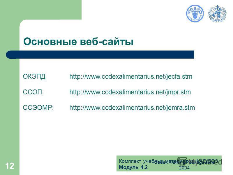Комплект учебных материалов ФАО/ВОЗ Модуль 4.2 Codex Training Package June 2004 12 Основные веб-сайты ОКЭПДhttp://www.codexalimentarius.net/jecfa.stm ССОП:http://www.codexalimentarius.net/jmpr.stm ССЭОМР:http://www.codexalimentarius.net/jemra.stm