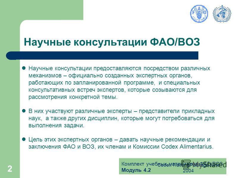 Комплект учебных материалов ФАО/ВОЗ Модуль 4.2 Codex Training Package June 2004 2 Научные консультации ФАО/ВОЗ Научные консультации предоставляются посредством различных механизмов – официально созданных экспертных органов, работающих по запланирован