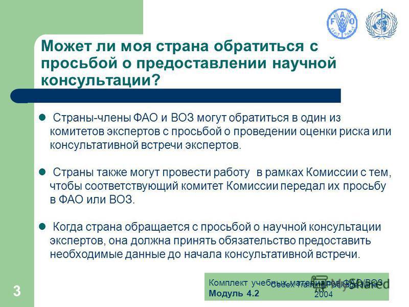 Комплект учебных материалов ФАО/ВОЗ Модуль 4.2 Codex Training Package June 2004 3 Может ли моя страна обратиться с просьбой о предоставлении научной консультации? Страны-члены ФАО и ВОЗ могут обратиться в один из комитетов экспертов с просьбой о пров