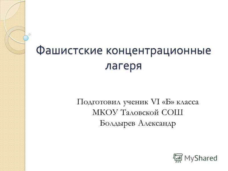 Фашистские концентрационные лагеря Подготовил ученик VI «Б» класса МКОУ Таловской СОШ Болдырев Александр