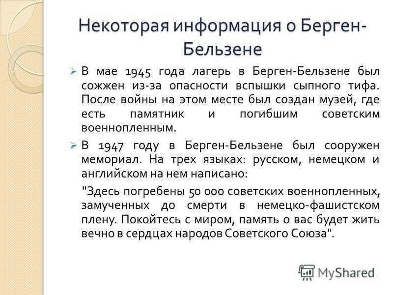 Некоторая информация о Берген - Бельзене В мае 1945 года лагерь в Берген - Бельзене был сожжен из - за опасности вспышки сыпного тифа. После войны на этом месте был создан музей, где есть памятник и погибшим советским военнопленным. В 1947 году в Бер