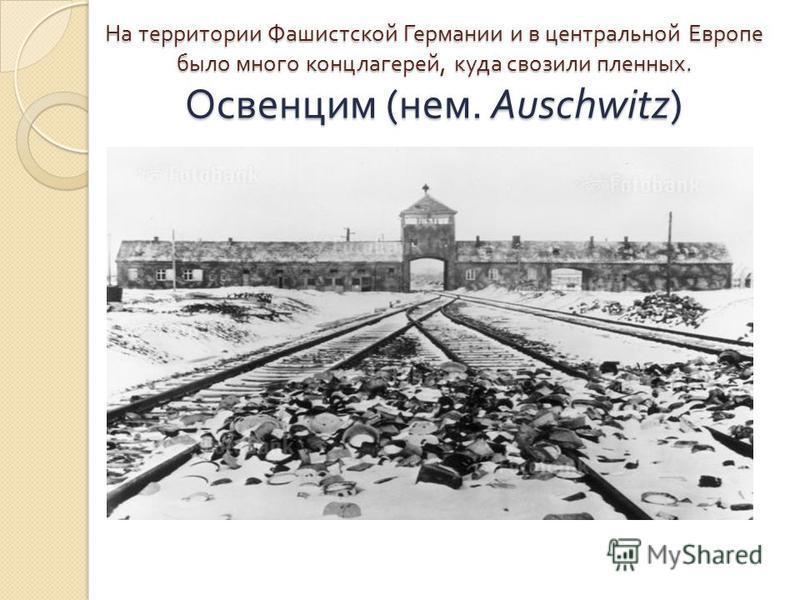 На территории Фашистской Германии и в центральной Европе было много концлагерей, куда свозили пленных. Освенцим ( нем. Auschwitz)