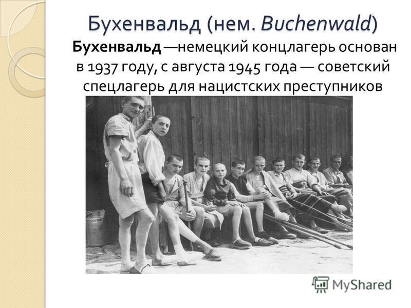 Бухенвальд ( нем. Buchenwald) Бухенвальд ( нем. Buchenwald) Бухенвальд немецкий концлагерь основан в 1937 году, с августа 1945 года советский спецлагерь для нацистских преступников