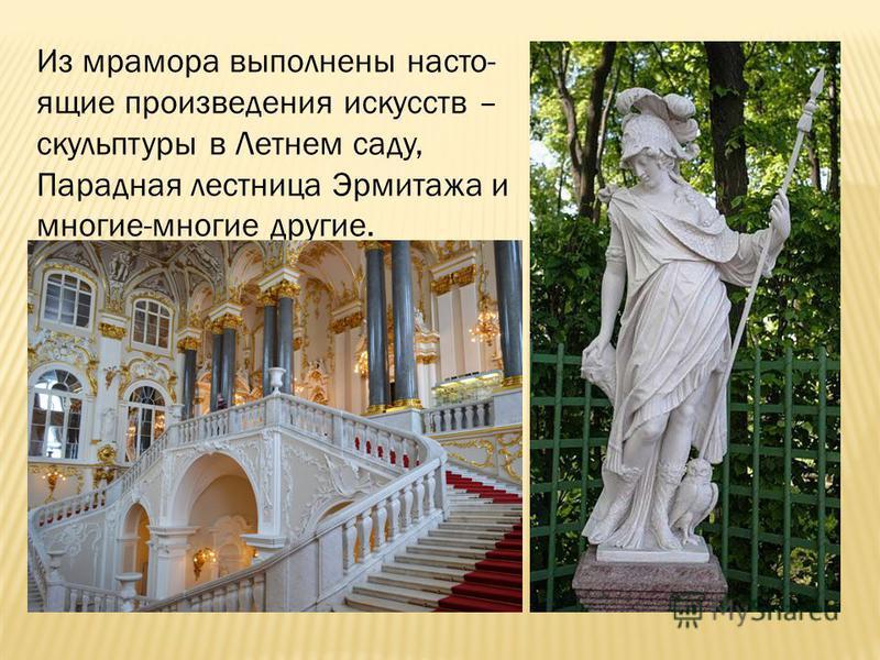 Из мрамора выполнены настоящие произведения искусств – скульптуры в Летнем саду, Парадная лестница Эрмитажа и многие-многие другие.