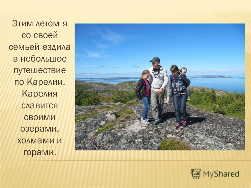 Этим летом я со своей семьей ездила в небольшое путешествие по Карелии. Карелия славится своими озерами, холмами и горами.