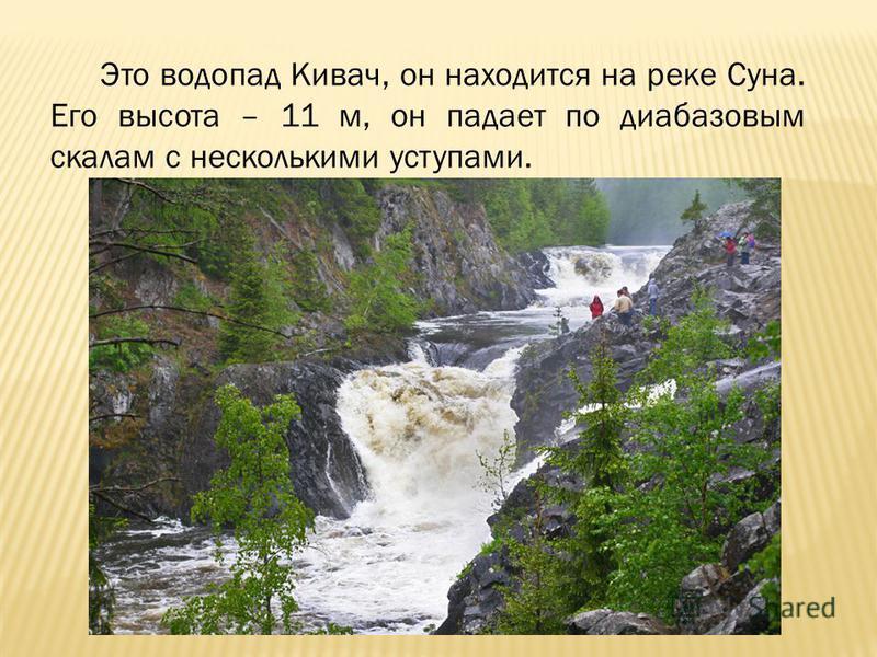 Это водопад Кивач, он находится на реке Суна. Его высота – 11 м, он падает по диабазовым скалам с несколькими уступами.