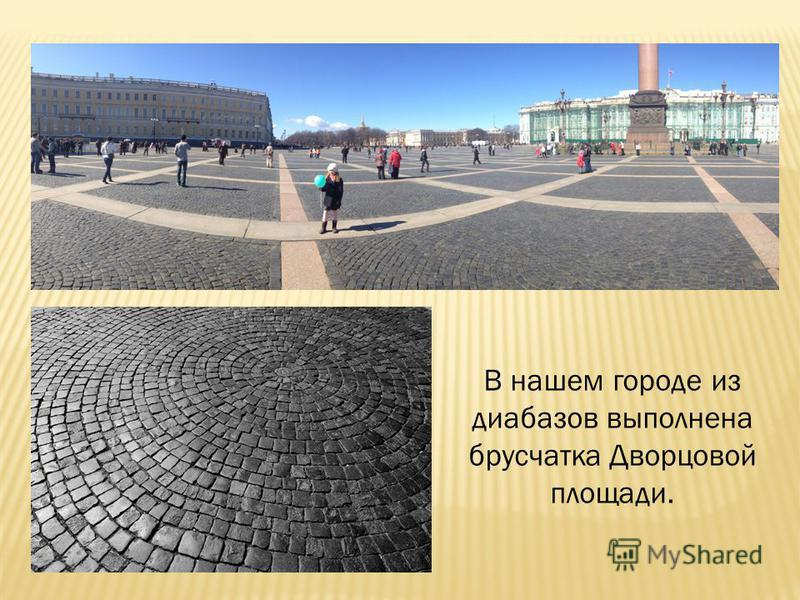 В нашем городе из диабазов выполнена брусчатка Дворцовой площади.