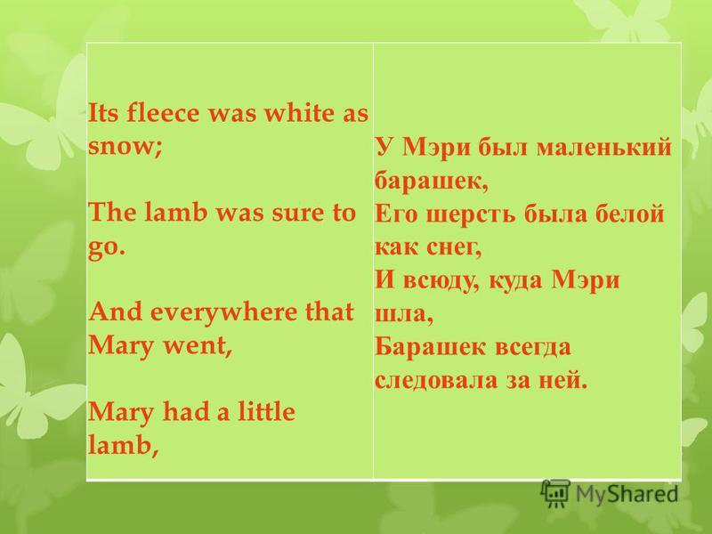 Its fleece was white as snow; The lamb was sure to go. And everywhere that Mary went, Mary had a little lamb, У Мэри был маленький барашек, Его шерсть была белой как снег, И всюду, куда Мэри шла, Барашек всегда следовала за ней.