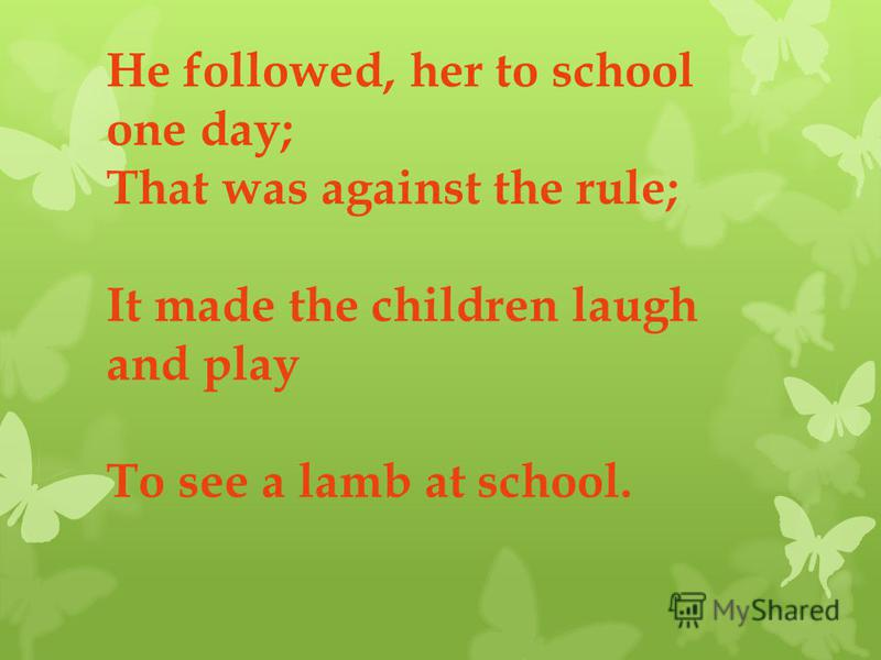 He followed, her to school one day; That was against the rule; It made the children laugh and play To see a lamb at school.
